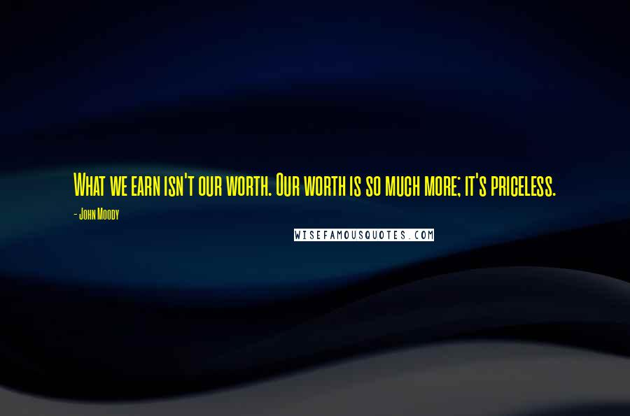 John Moody quotes: What we earn isn't our worth. Our worth is so much more; it's priceless.