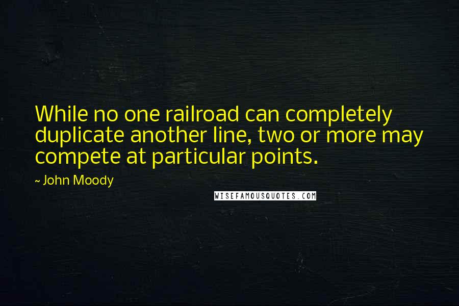 John Moody quotes: While no one railroad can completely duplicate another line, two or more may compete at particular points.