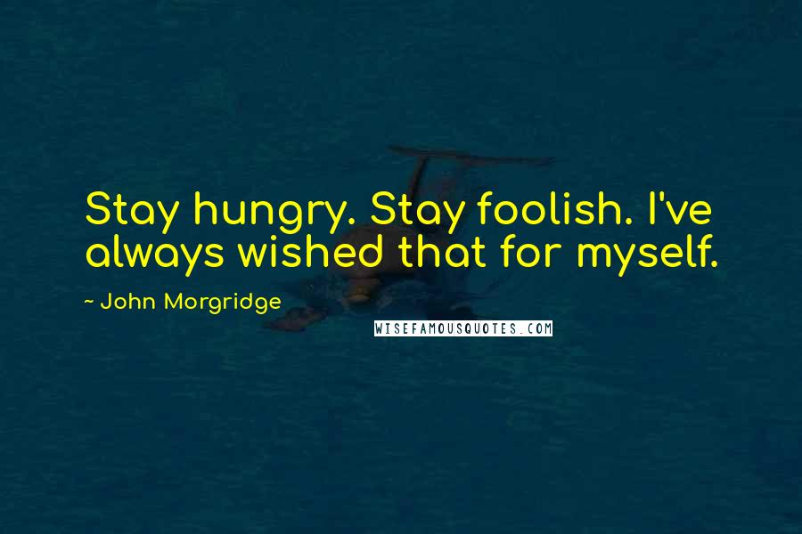 John Morgridge quotes: Stay hungry. Stay foolish. I've always wished that for myself.