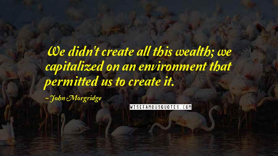 John Morgridge quotes: We didn't create all this wealth; we capitalized on an environment that permitted us to create it.