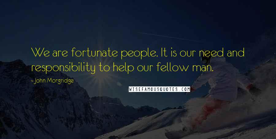 John Morgridge quotes: We are fortunate people. It is our need and responsibility to help our fellow man.