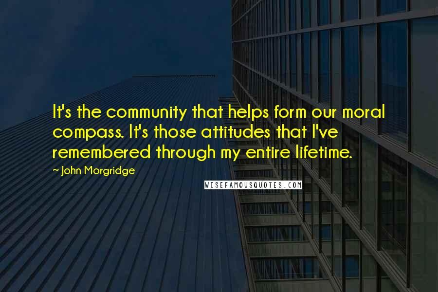 John Morgridge quotes: It's the community that helps form our moral compass. It's those attitudes that I've remembered through my entire lifetime.