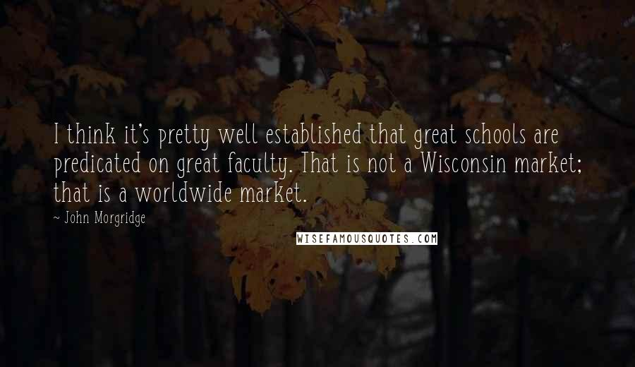 John Morgridge quotes: I think it's pretty well established that great schools are predicated on great faculty. That is not a Wisconsin market; that is a worldwide market.
