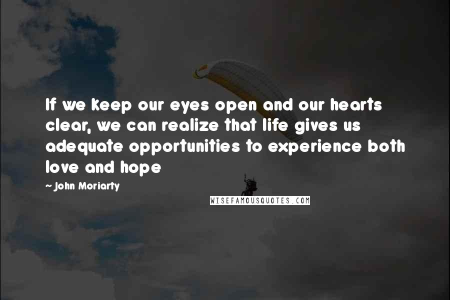 John Moriarty quotes: If we keep our eyes open and our hearts clear, we can realize that life gives us adequate opportunities to experience both love and hope