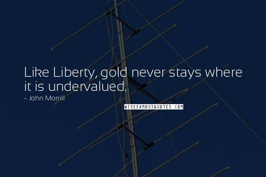 John Morrill quotes: Like Liberty, gold never stays where it is undervalued.