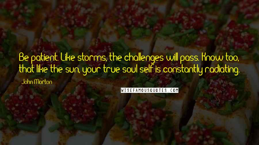 John Morton quotes: Be patient. Like storms, the challenges will pass. Know too, that like the sun, your true soul self is constantly radiating.