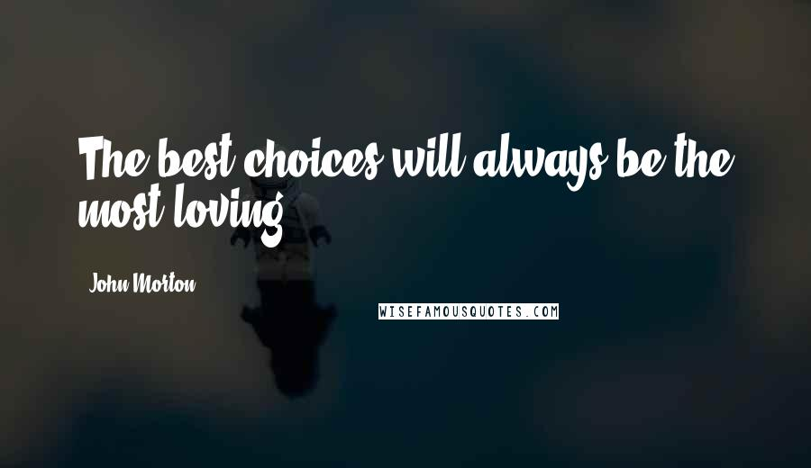 John Morton quotes: The best choices will always be the most loving.