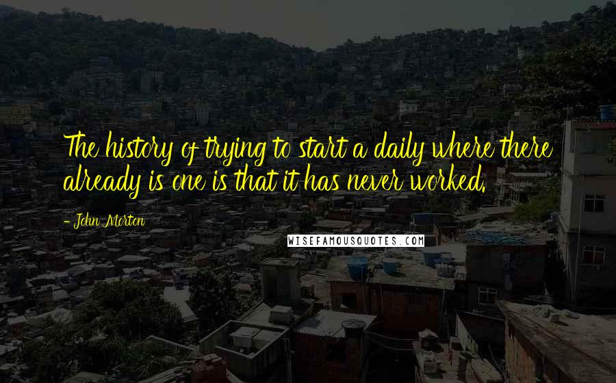 John Morton quotes: The history of trying to start a daily where there already is one is that it has never worked.