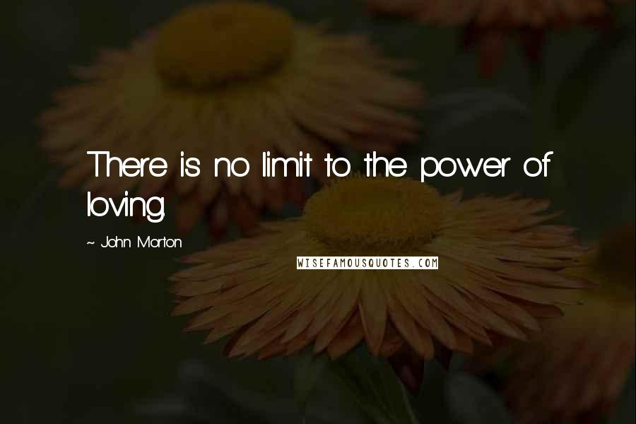 John Morton quotes: There is no limit to the power of loving.