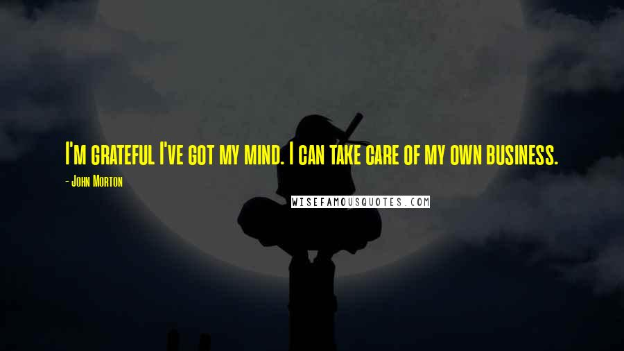 John Morton quotes: I'm grateful I've got my mind. I can take care of my own business.