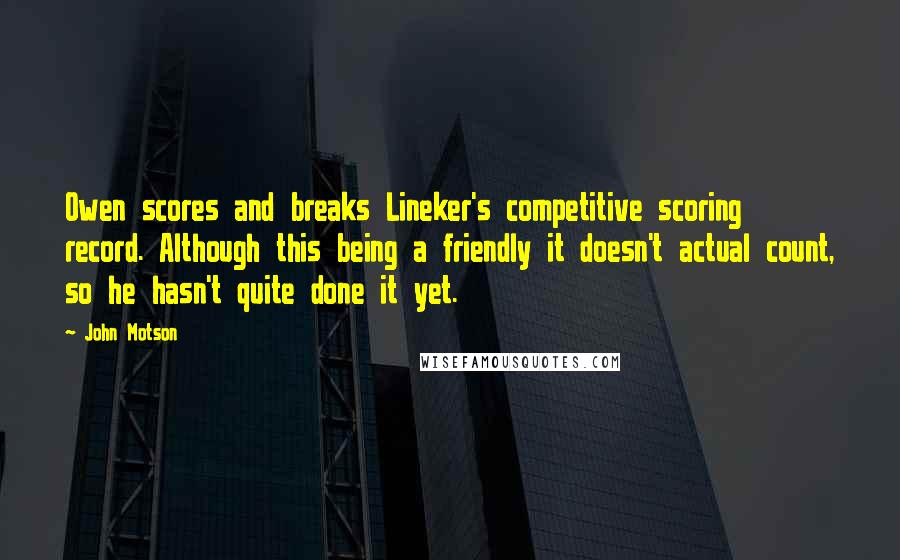 John Motson quotes: Owen scores and breaks Lineker's competitive scoring record. Although this being a friendly it doesn't actual count, so he hasn't quite done it yet.