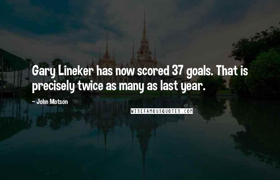 John Motson quotes: Gary Lineker has now scored 37 goals. That is precisely twice as many as last year.
