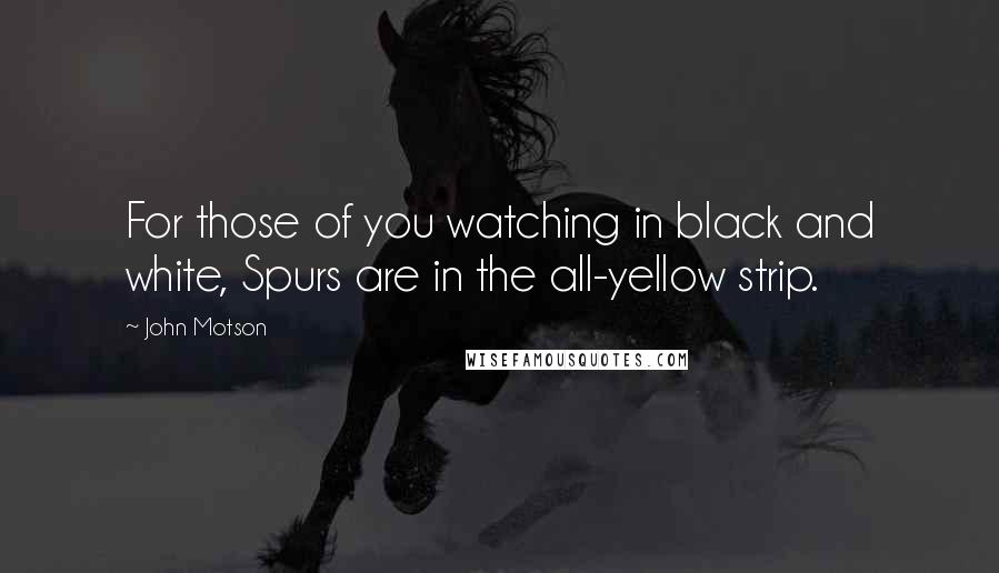 John Motson quotes: For those of you watching in black and white, Spurs are in the all-yellow strip.