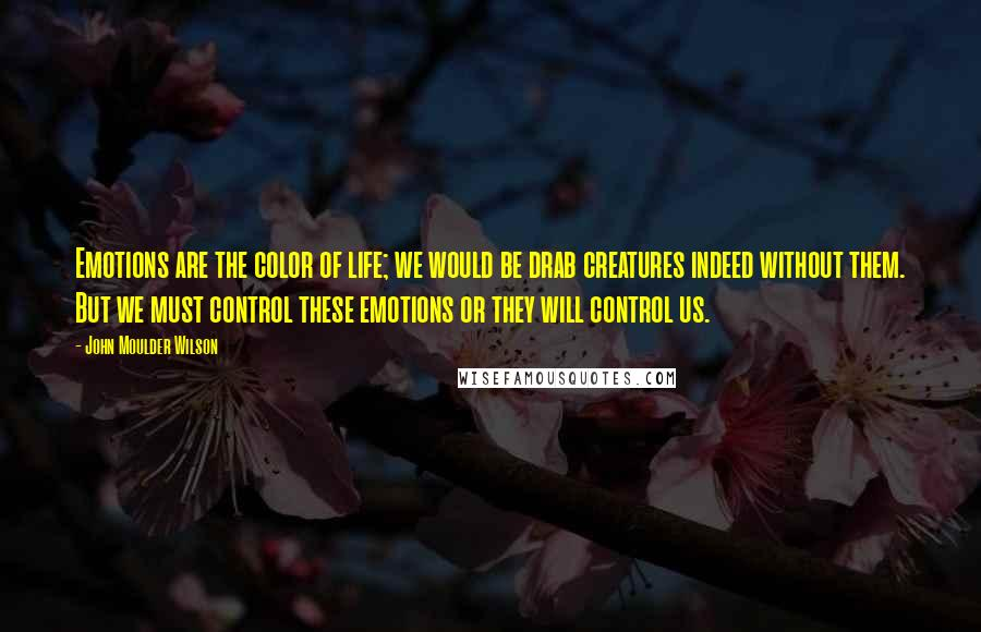 John Moulder Wilson quotes: Emotions are the color of life; we would be drab creatures indeed without them. But we must control these emotions or they will control us.