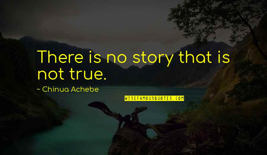 John Nada Quotes By Chinua Achebe: There is no story that is not true.