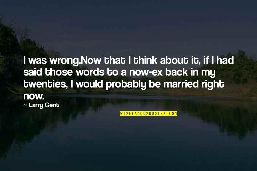 John Nada Quotes By Larry Gent: I was wrong.Now that I think about it,