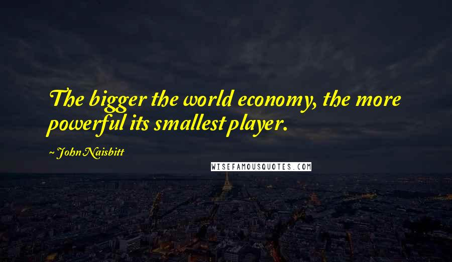 John Naisbitt quotes: The bigger the world economy, the more powerful its smallest player.