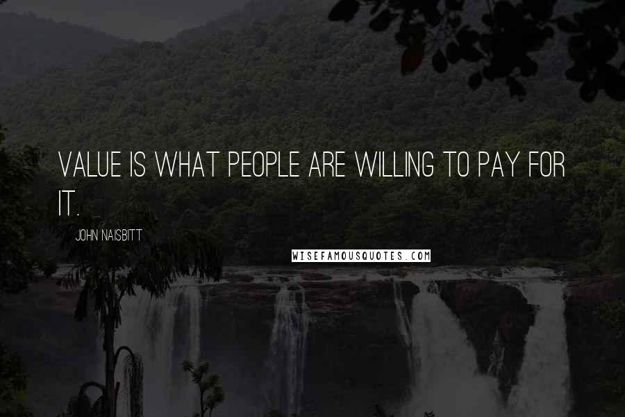John Naisbitt quotes: Value is what people are willing to pay for it.