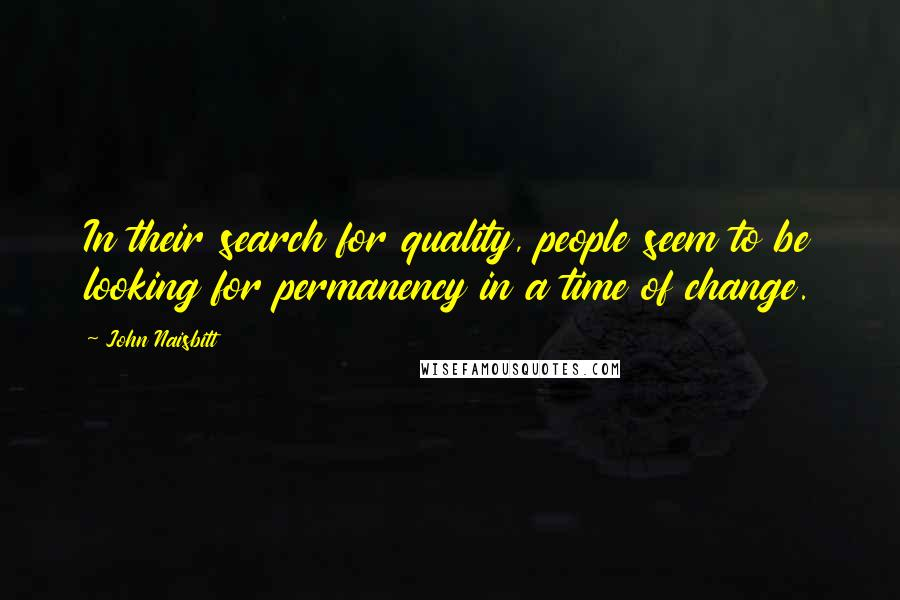 John Naisbitt quotes: In their search for quality, people seem to be looking for permanency in a time of change.
