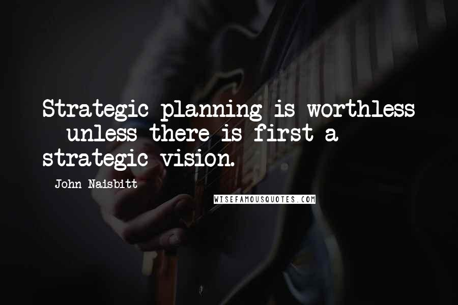 John Naisbitt quotes: Strategic planning is worthless - unless there is first a strategic vision.