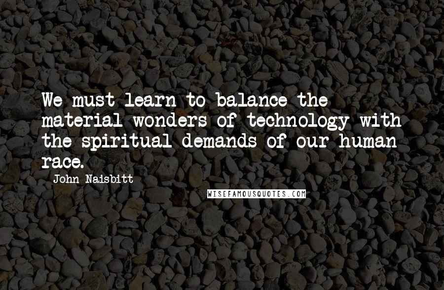 John Naisbitt quotes: We must learn to balance the material wonders of technology with the spiritual demands of our human race.