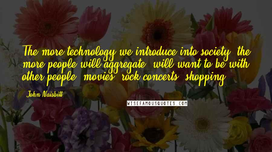 John Naisbitt quotes: The more technology we introduce into society, the more people will aggregate, will want to be with other people: movies, rock concerts, shopping.