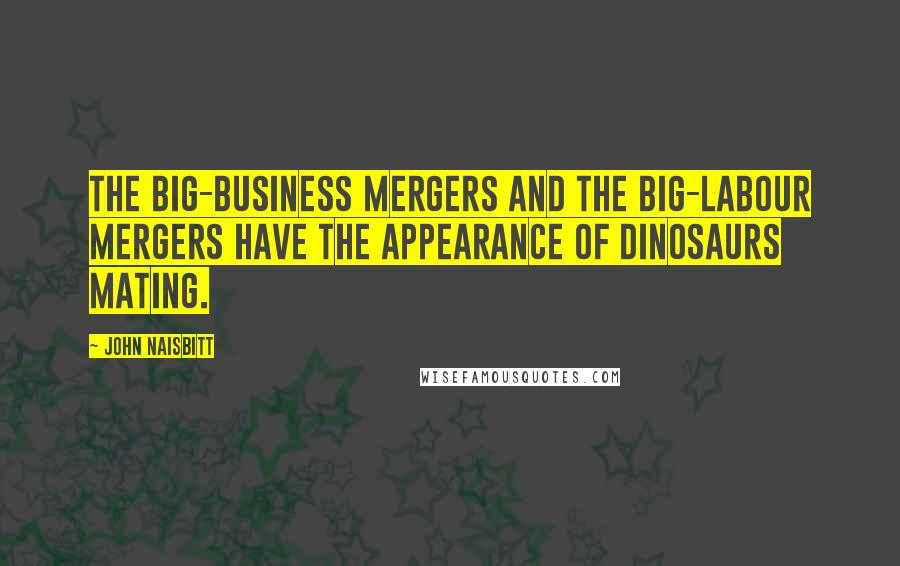 John Naisbitt quotes: The big-business mergers and the big-labour mergers have the appearance of dinosaurs mating.