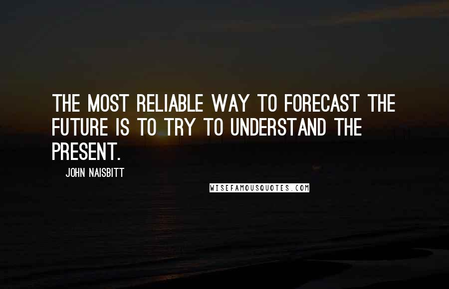 John Naisbitt quotes: The most reliable way to forecast the future is to try to understand the present.