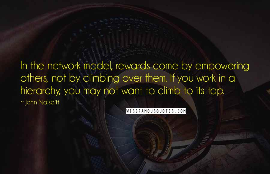 John Naisbitt quotes: In the network model, rewards come by empowering others, not by climbing over them. If you work in a hierarchy, you may not want to climb to its top.