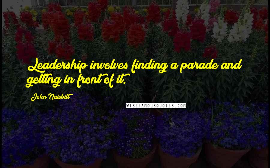 John Naisbitt quotes: Leadership involves finding a parade and getting in front of it.