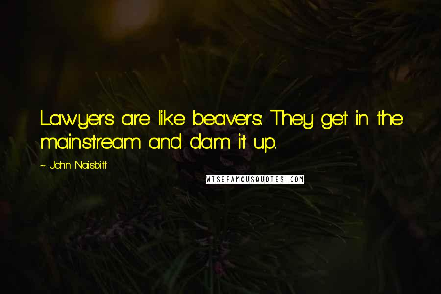 John Naisbitt quotes: Lawyers are like beavers: They get in the mainstream and dam it up.