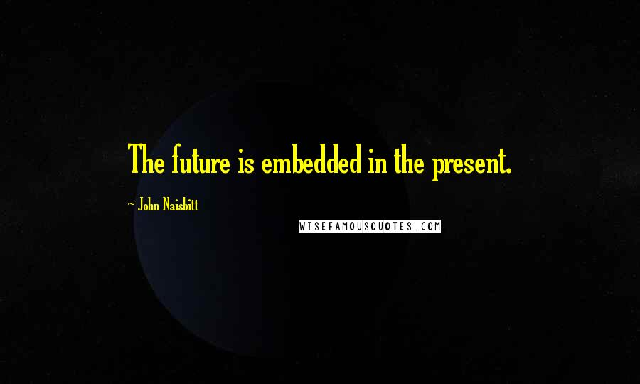 John Naisbitt quotes: The future is embedded in the present.