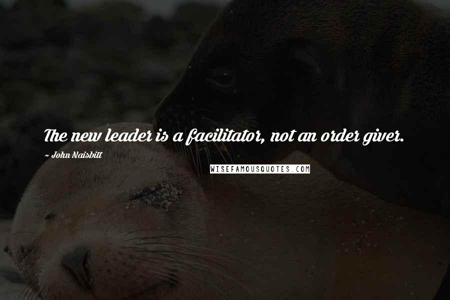 John Naisbitt quotes: The new leader is a facilitator, not an order giver.