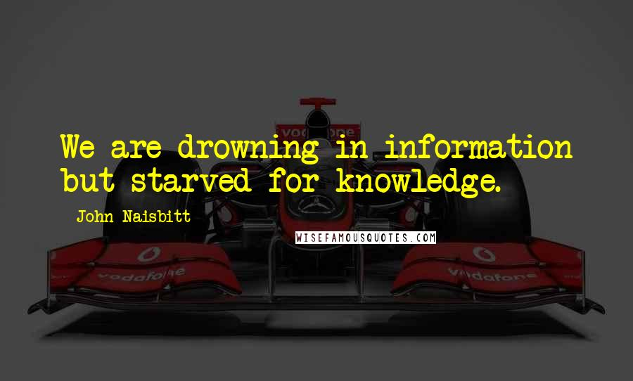 John Naisbitt quotes: We are drowning in information but starved for knowledge.