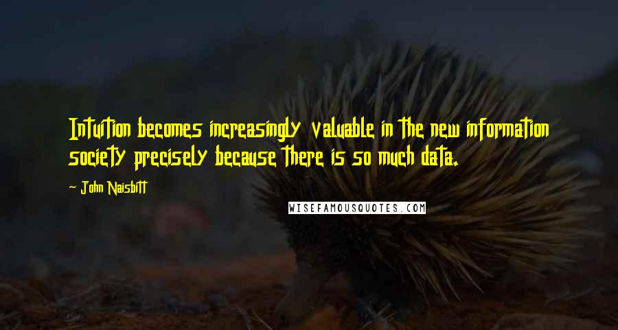 John Naisbitt quotes: Intuition becomes increasingly valuable in the new information society precisely because there is so much data.