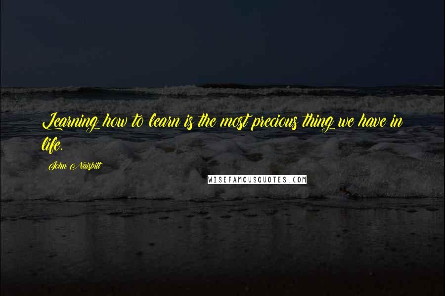 John Naisbitt quotes: Learning how to learn is the most precious thing we have in life.