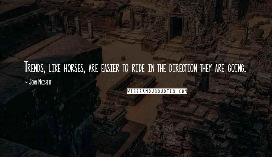 John Naisbitt quotes: Trends, like horses, are easier to ride in the direction they are going.