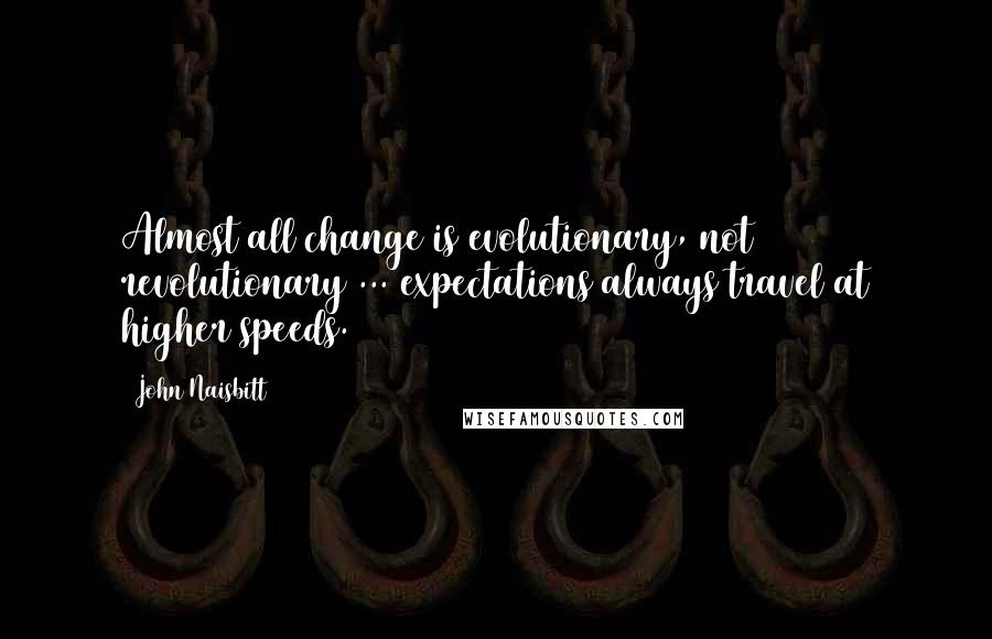 John Naisbitt quotes: Almost all change is evolutionary, not revolutionary ... expectations always travel at higher speeds.