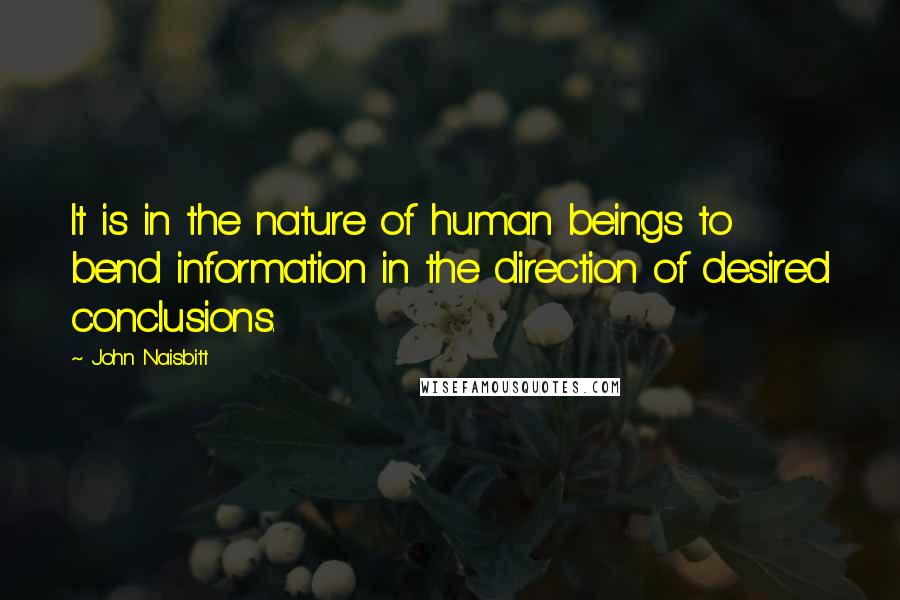 John Naisbitt quotes: It is in the nature of human beings to bend information in the direction of desired conclusions.