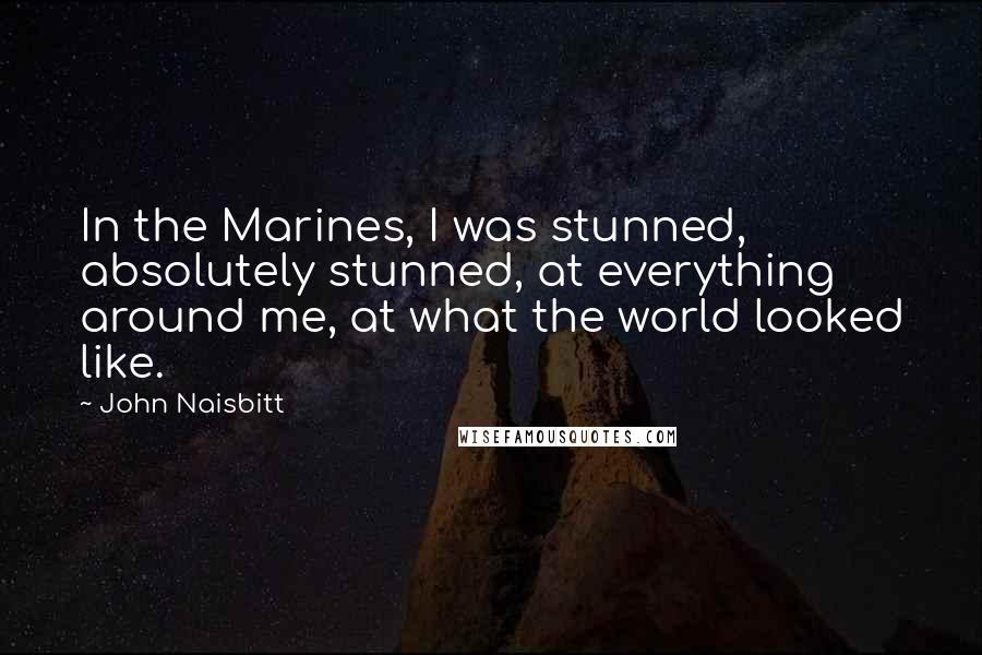 John Naisbitt quotes: In the Marines, I was stunned, absolutely stunned, at everything around me, at what the world looked like.