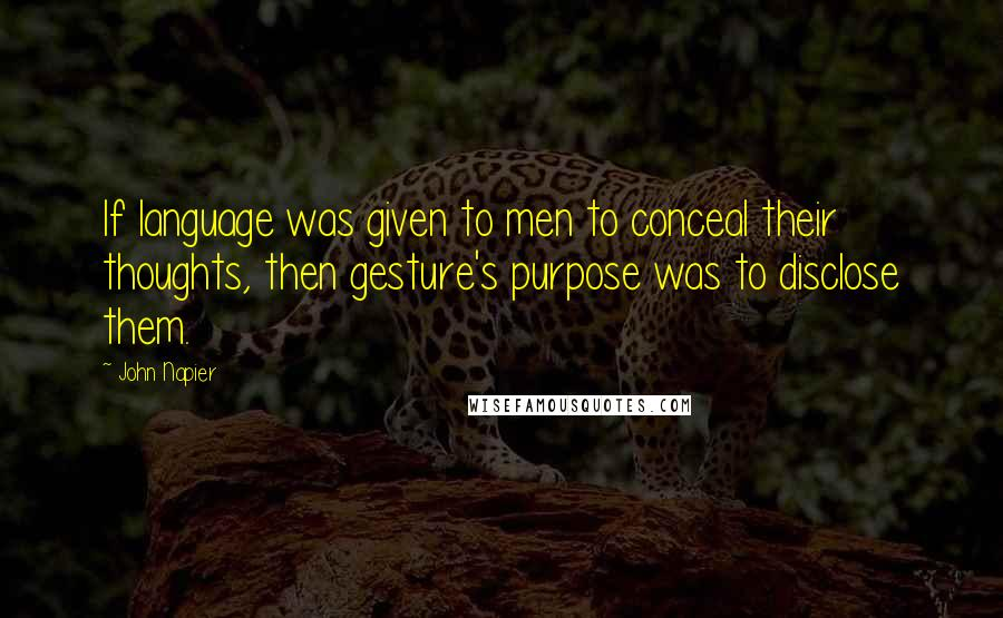 John Napier quotes: If language was given to men to conceal their thoughts, then gesture's purpose was to disclose them.