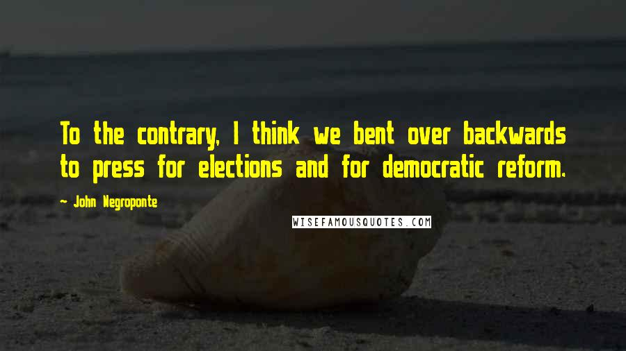 John Negroponte quotes: To the contrary, I think we bent over backwards to press for elections and for democratic reform.