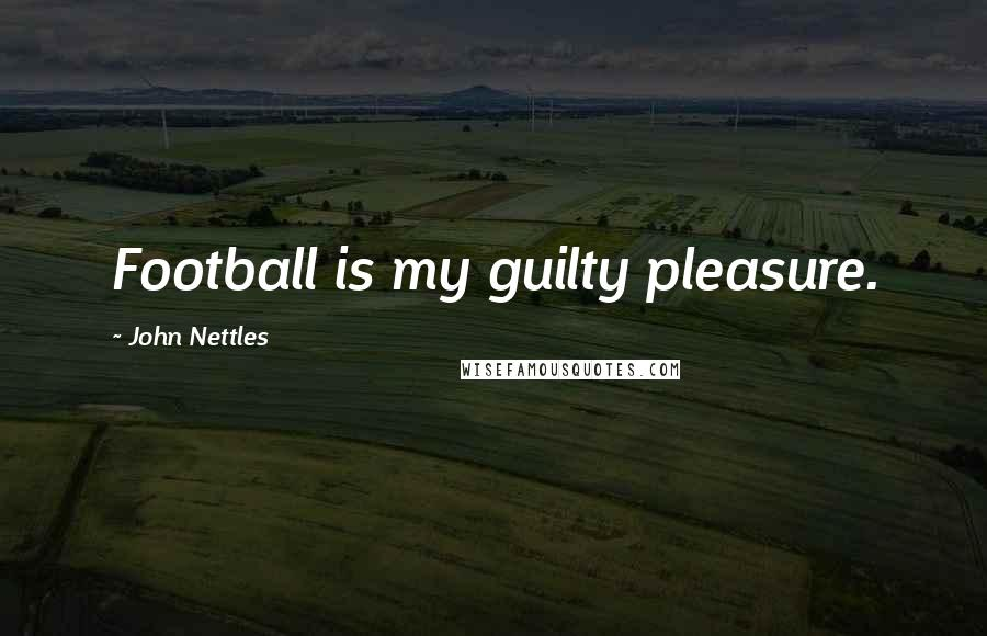John Nettles quotes: Football is my guilty pleasure.