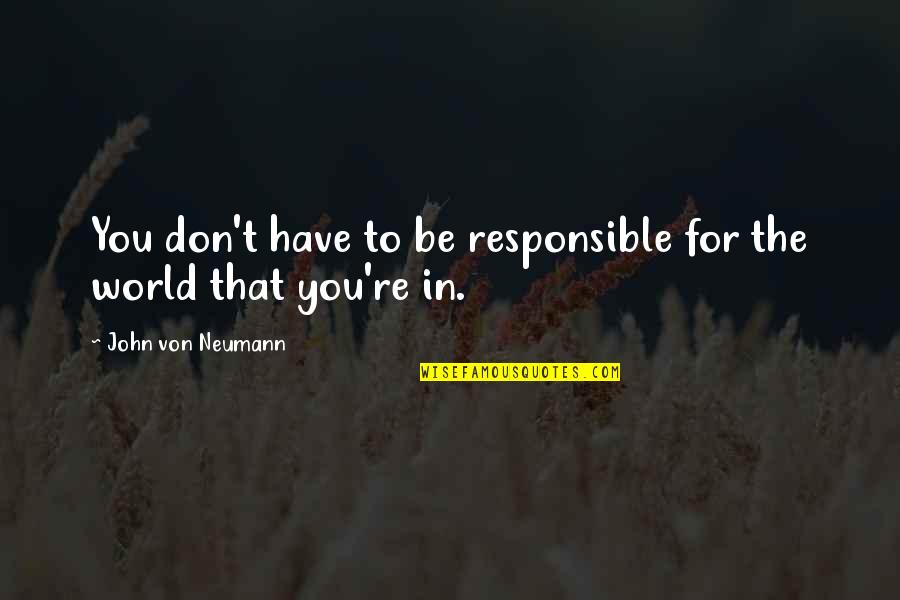 John Neumann Quotes By John Von Neumann: You don't have to be responsible for the