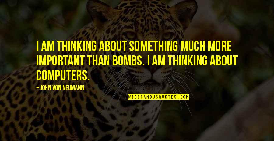 John Neumann Quotes By John Von Neumann: I am thinking about something much more important