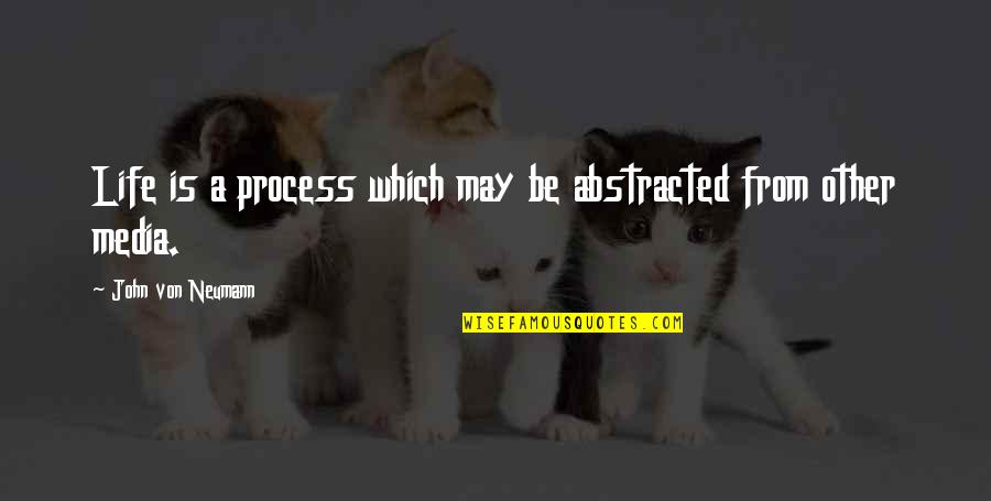 John Neumann Quotes By John Von Neumann: Life is a process which may be abstracted