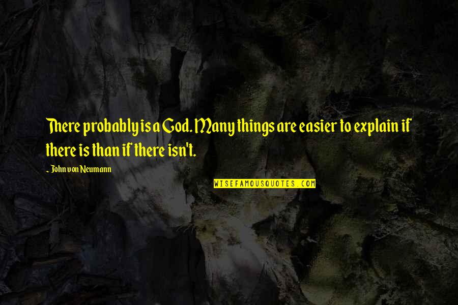 John Neumann Quotes By John Von Neumann: There probably is a God. Many things are
