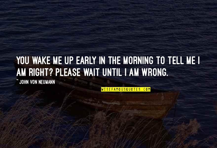 John Neumann Quotes By John Von Neumann: You wake me up early in the morning