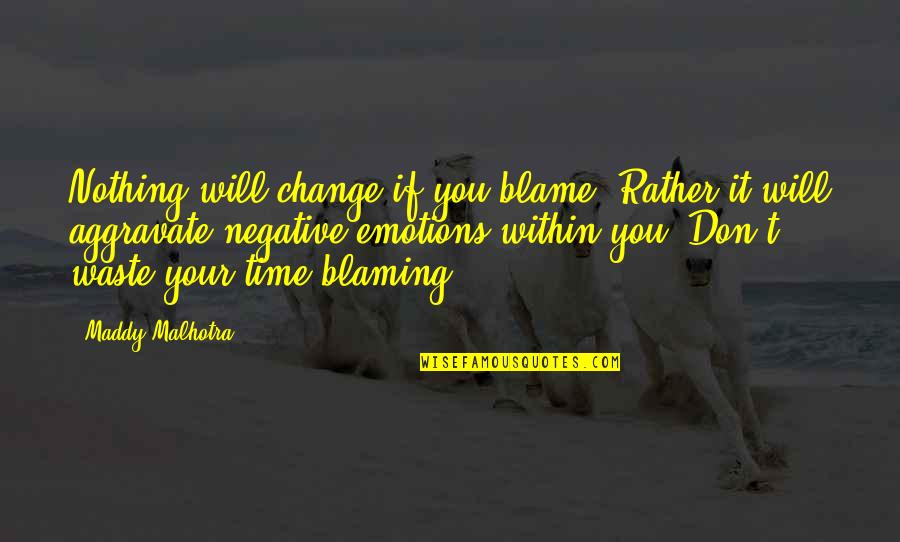 John Newland Quotes By Maddy Malhotra: Nothing will change if you blame. Rather it