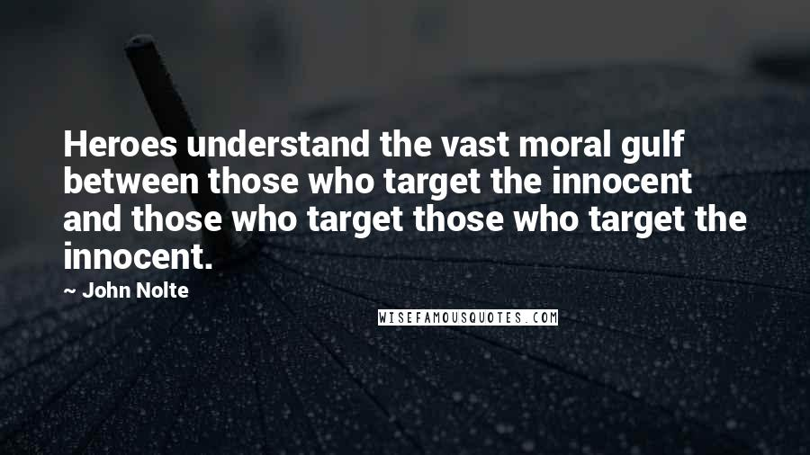 John Nolte quotes: Heroes understand the vast moral gulf between those who target the innocent and those who target those who target the innocent.